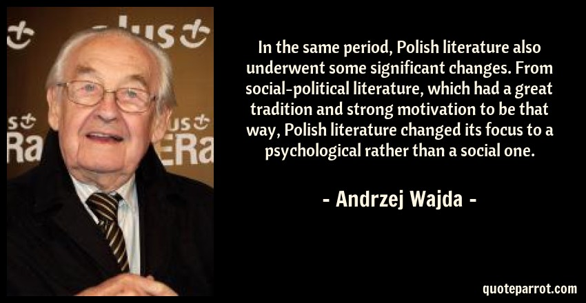Andrzej Wajda Quote: In the same period, Polish literature also underwent some significant changes. From social-political literature, which had a great tradition and strong motivation to be that way, Polish literature changed its focus to a psychological rather than a social one.