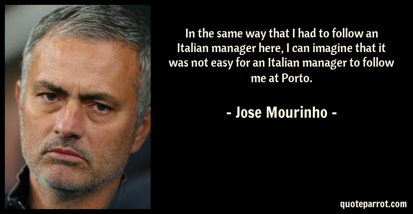 Jose Mourinho Quote: In the same way that I had to follow an Italian manager here, I can imagine that it was not easy for an Italian manager to follow me at Porto.
