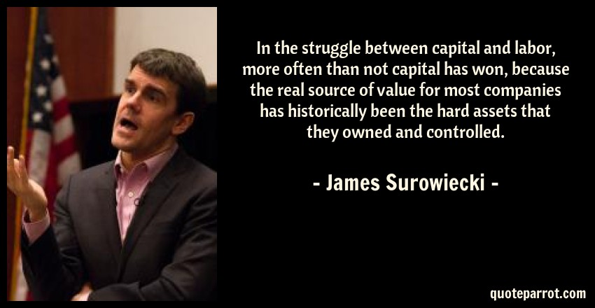 James Surowiecki Quote: In the struggle between capital and labor, more often than not capital has won, because the real source of value for most companies has historically been the hard assets that they owned and controlled.