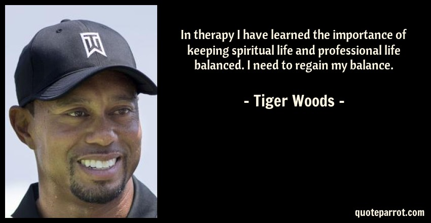 Tiger Woods Quote: In therapy I have learned the importance of keeping spiritual life and professional life balanced. I need to regain my balance.