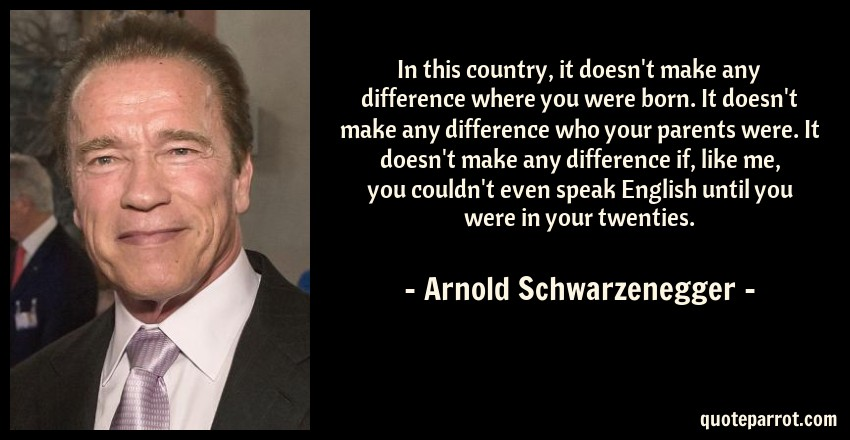 Arnold Schwarzenegger Quote: In this country, it doesn't make any difference where you were born. It doesn't make any difference who your parents were. It doesn't make any difference if, like me, you couldn't even speak English until you were in your twenties.