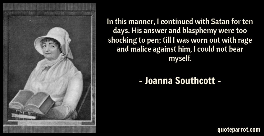 Joanna Southcott Quote: In this manner, I continued with Satan for ten days. His answer and blasphemy were too shocking to pen; till I was worn out with rage and malice against him, I could not bear myself.