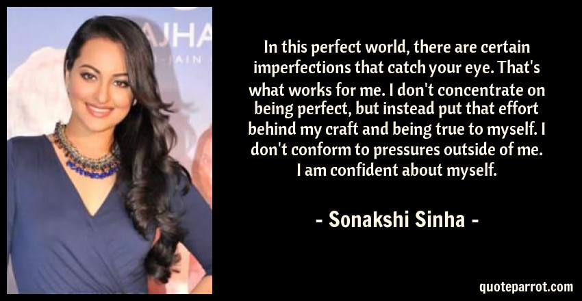 Sonakshi Sinha Quote: In this perfect world, there are certain imperfections that catch your eye. That's what works for me. I don't concentrate on being perfect, but instead put that effort behind my craft and being true to myself. I don't conform to pressures outside of me. I am confident about myself.