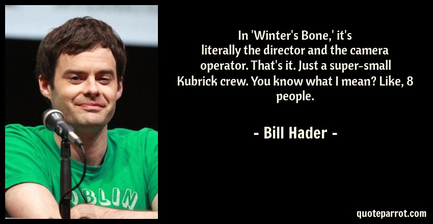 Bill Hader Quote: In 'Winter's Bone,' it's literally the director and the camera operator. That's it. Just a super-small Kubrick crew. You know what I mean? Like, 8 people.