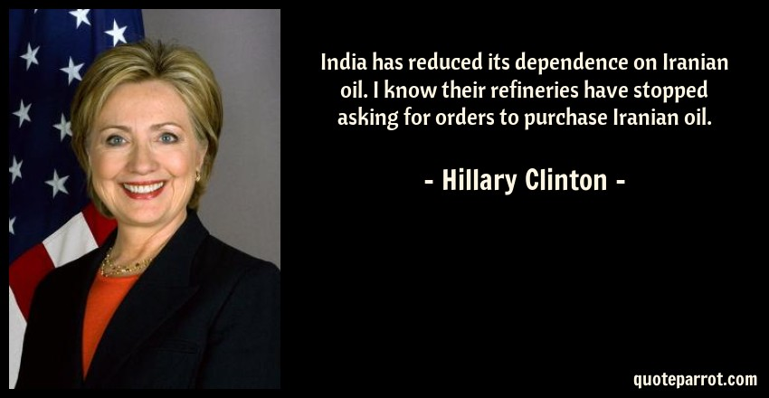 Hillary Clinton Quote: India has reduced its dependence on Iranian oil. I know their refineries have stopped asking for orders to purchase Iranian oil.