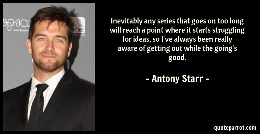 Antony Starr Quote: Inevitably any series that goes on too long will reach a point where it starts struggling for ideas, so I've always been really aware of getting out while the going's good.