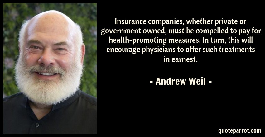 Andrew Weil Quote: Insurance companies, whether private or government owned, must be compelled to pay for health-promoting measures. In turn, this will encourage physicians to offer such treatments in earnest.