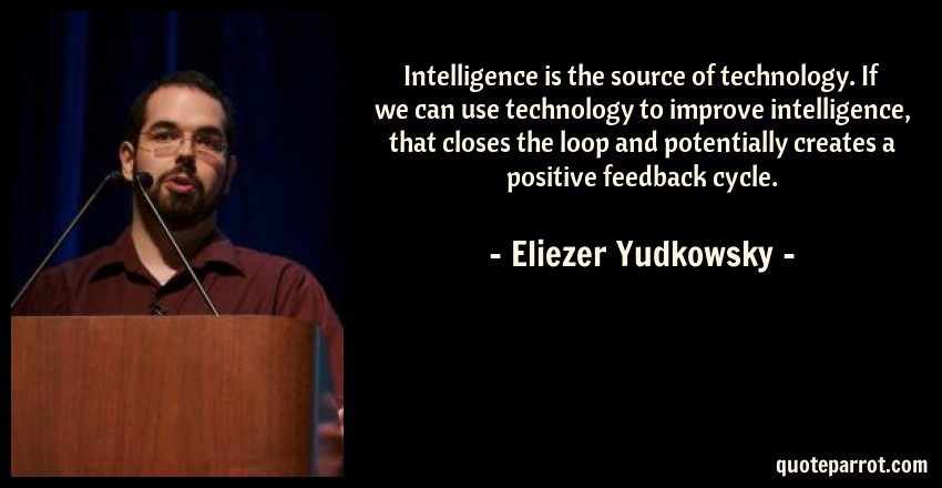 Eliezer Yudkowsky Quote: Intelligence is the source of technology. If we can use technology to improve intelligence, that closes the loop and potentially creates a positive feedback cycle.