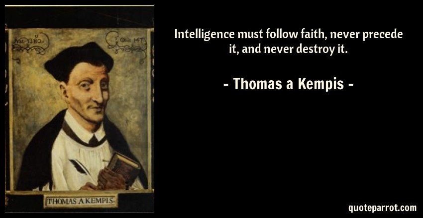 Thomas a Kempis Quote: Intelligence must follow faith, never precede it, and never destroy it.