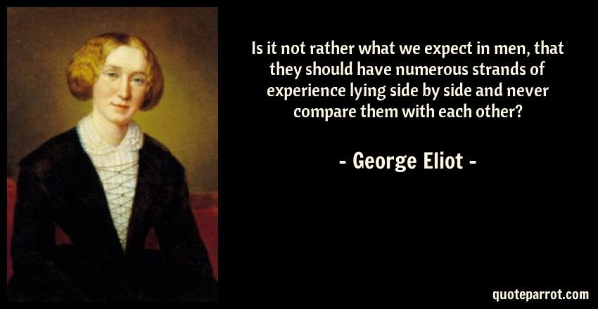 George Eliot Quote: Is it not rather what we expect in men, that they should have numerous strands of experience lying side by side and never compare them with each other?