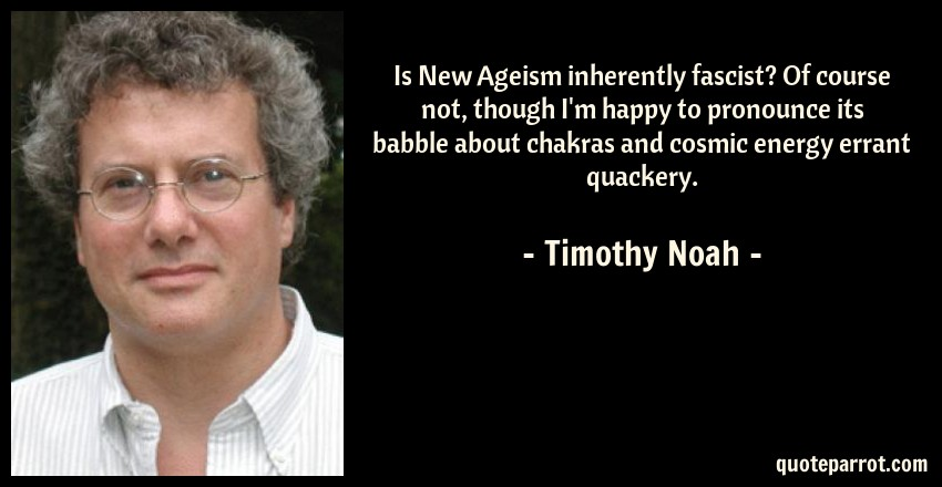 Timothy Noah Quote: Is New Ageism inherently fascist? Of course not, though I'm happy to pronounce its babble about chakras and cosmic energy errant quackery.