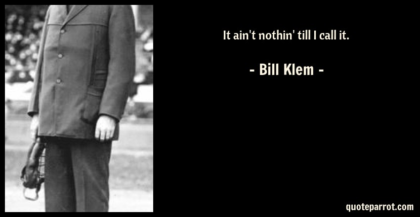 Bill Klem Quote: It ain't nothin' till I call it.