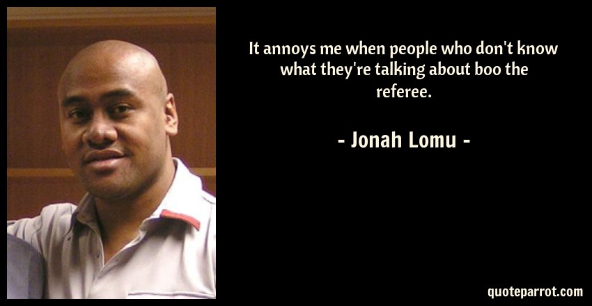 Jonah Lomu Quote: It annoys me when people who don't know what they're talking about boo the referee.