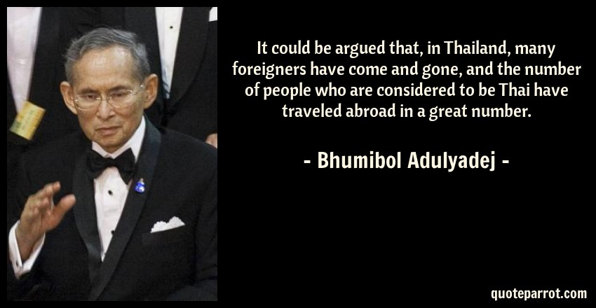 Bhumibol Adulyadej Quote: It could be argued that, in Thailand, many foreigners have come and gone, and the number of people who are considered to be Thai have traveled abroad in a great number.