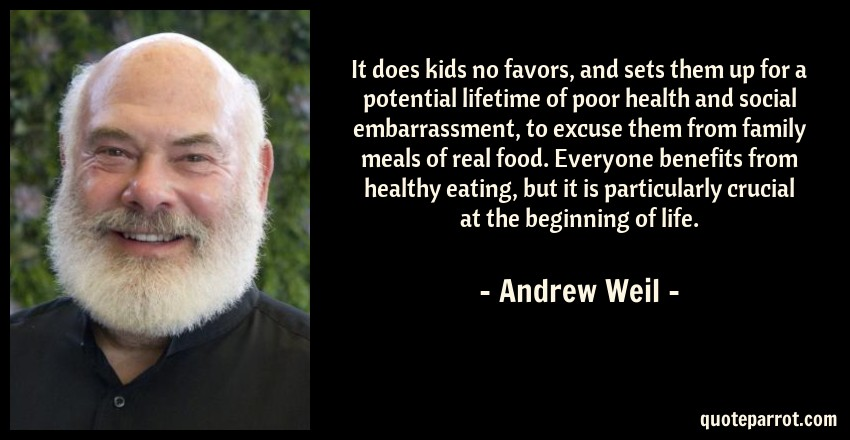 Andrew Weil Quote: It does kids no favors, and sets them up for a potential lifetime of poor health and social embarrassment, to excuse them from family meals of real food. Everyone benefits from healthy eating, but it is particularly crucial at the beginning of life.