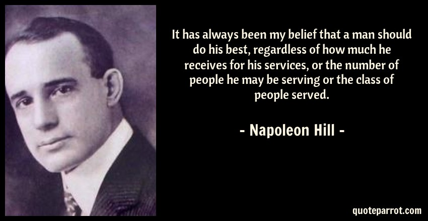 Napoleon Hill Quote: It has always been my belief that a man should do his best, regardless of how much he receives for his services, or the number of people he may be serving or the class of people served.
