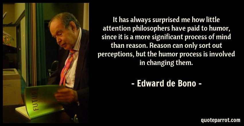 Edward de Bono Quote: It has always surprised me how little attention philosophers have paid to humor, since it is a more significant process of mind than reason. Reason can only sort out perceptions, but the humor process is involved in changing them.