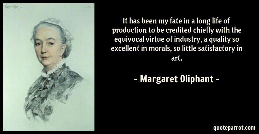 Margaret Oliphant Quote: It has been my fate in a long life of production to be credited chiefly with the equivocal virtue of industry, a quality so excellent in morals, so little satisfactory in art.