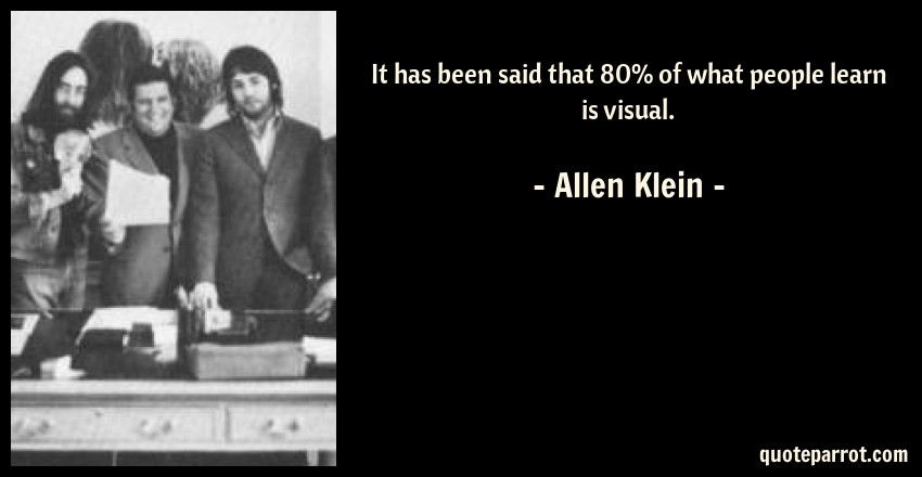 Allen Klein Quote: It has been said that 80% of what people learn is visual.