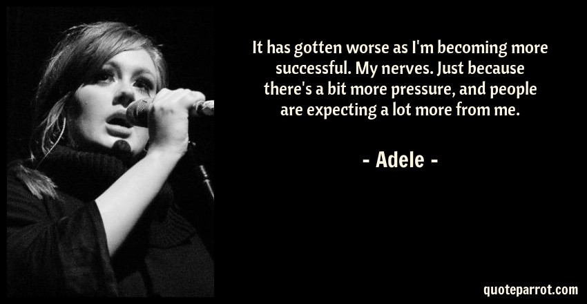 Adele Quote: It has gotten worse as I'm becoming more successful. My nerves. Just because there's a bit more pressure, and people are expecting a lot more from me.