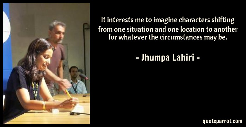 Jhumpa Lahiri Quote: It interests me to imagine characters shifting from one situation and one location to another for whatever the circumstances may be.