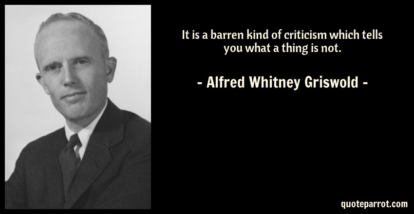 Alfred Whitney Griswold Quote: It is a barren kind of criticism which tells you what a thing is not.