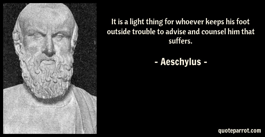 Aeschylus Quote: It is a light thing for whoever keeps his foot outside trouble to advise and counsel him that suffers.