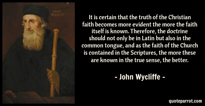 John Wycliffe Quote: It is certain that the truth of the Christian faith becomes more evident the more the faith itself is known. Therefore, the doctrine should not only be in Latin but also in the common tongue, and as the faith of the Church is contained in the Scriptures, the more these are known in the true sense, the better.