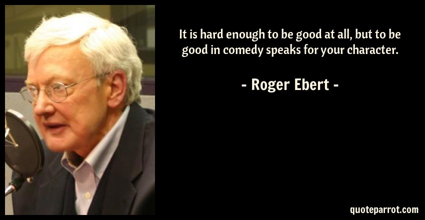 Roger Ebert Quote: It is hard enough to be good at all, but to be good in comedy speaks for your character.