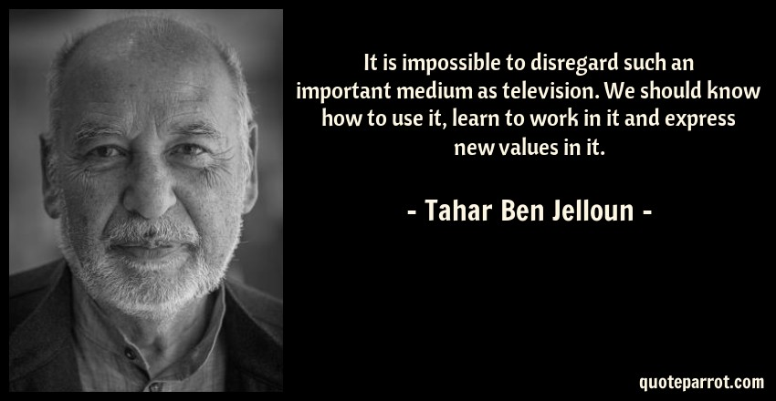 Tahar Ben Jelloun Quote: It is impossible to disregard such an important medium as television. We should know how to use it, learn to work in it and express new values in it.