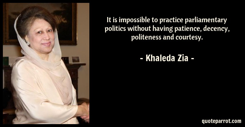 Khaleda Zia Quote: It is impossible to practice parliamentary politics without having patience, decency, politeness and courtesy.