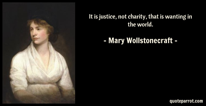 Mary Wollstonecraft Quote: It is justice, not charity, that is wanting in the world.