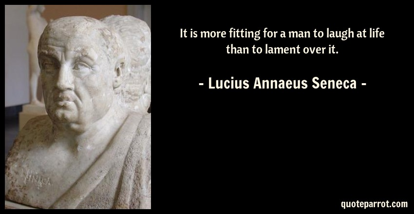 Lucius Annaeus Seneca Quote: It is more fitting for a man to laugh at life than to lament over it.