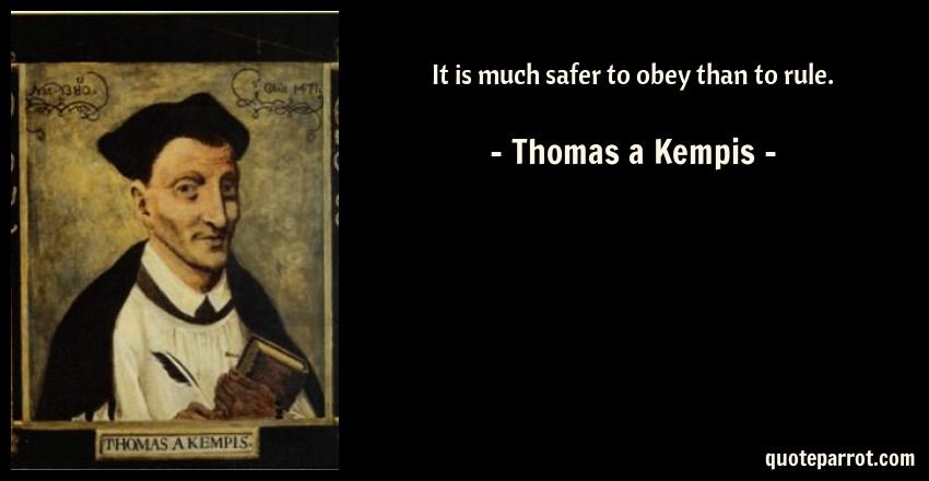 Thomas a Kempis Quote: It is much safer to obey than to rule.