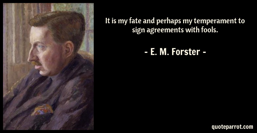 E. M. Forster Quote: It is my fate and perhaps my temperament to sign agreements with fools.