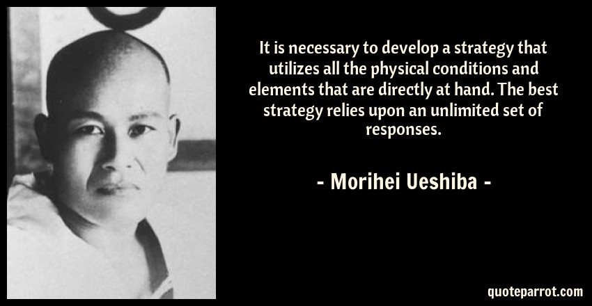 Morihei Ueshiba Quote: It is necessary to develop a strategy that utilizes all the physical conditions and elements that are directly at hand. The best strategy relies upon an unlimited set of responses.