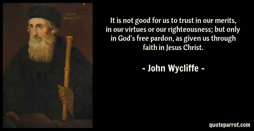 John Wycliffe Quote: It is not good for us to trust in our merits, in our virtues or our righteousness; but only in God's free pardon, as given us through faith in Jesus Christ.
