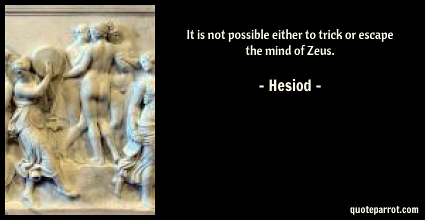 Hesiod Quote: It is not possible either to trick or escape the mind of Zeus.