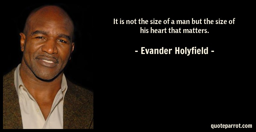 Evander Holyfield Quote: It is not the size of a man but the size of his heart that matters.