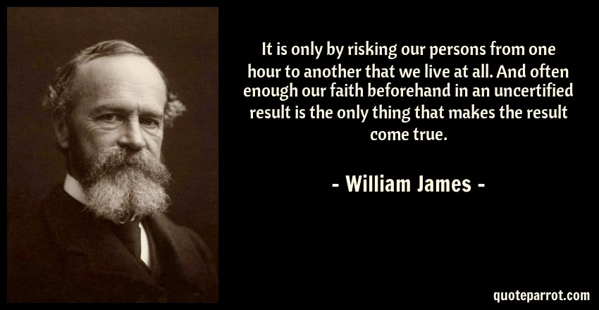 William James Quote: It is only by risking our persons from one hour to another that we live at all. And often enough our faith beforehand in an uncertified result is the only thing that makes the result come true.