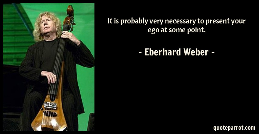 Eberhard Weber Quote: It is probably very necessary to present your ego at some point.