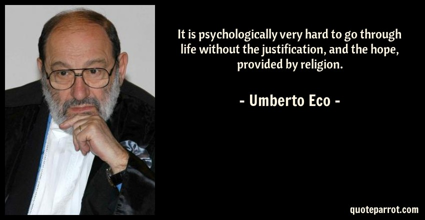 Umberto Eco Quote: It is psychologically very hard to go through life without the justification, and the hope, provided by religion.
