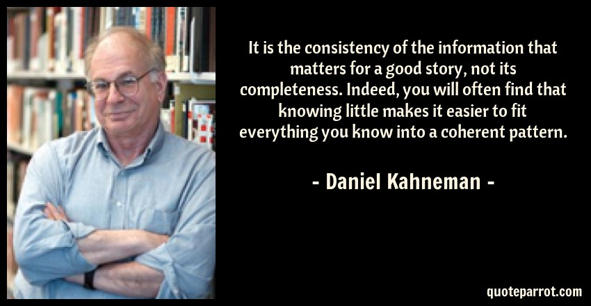 Daniel Kahneman Quote: It is the consistency of the information that matters for a good story, not its completeness. Indeed, you will often find that knowing little makes it easier to fit everything you know into a coherent pattern.
