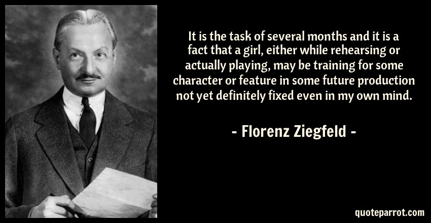 Florenz Ziegfeld Quote: It is the task of several months and it is a fact that a girl, either while rehearsing or actually playing, may be training for some character or feature in some future production not yet definitely fixed even in my own mind.
