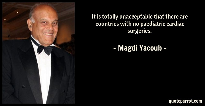 Magdi Yacoub Quote: It is totally unacceptable that there are countries with no paediatric cardiac surgeries.