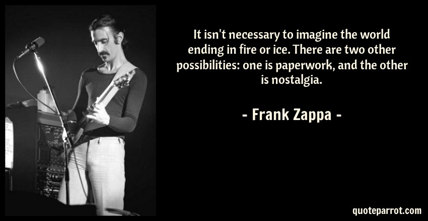 Frank Zappa Quote: It isn't necessary to imagine the world ending in fire or ice. There are two other possibilities: one is paperwork, and the other is nostalgia.