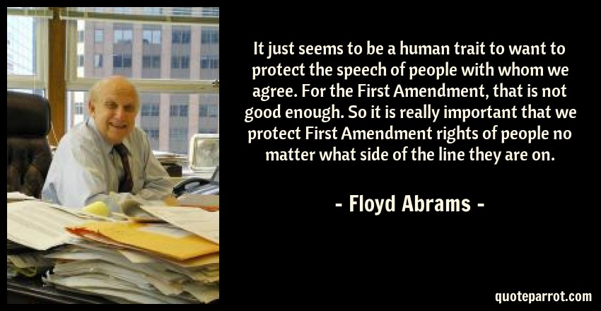 Floyd Abrams Quote: It just seems to be a human trait to want to protect the speech of people with whom we agree. For the First Amendment, that is not good enough. So it is really important that we protect First Amendment rights of people no matter what side of the line they are on.