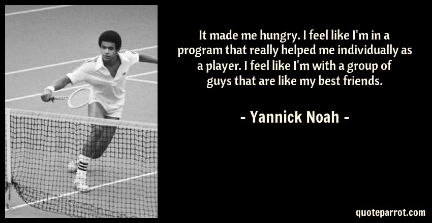 Yannick Noah Quote: It made me hungry. I feel like I'm in a program that really helped me individually as a player. I feel like I'm with a group of guys that are like my best friends.