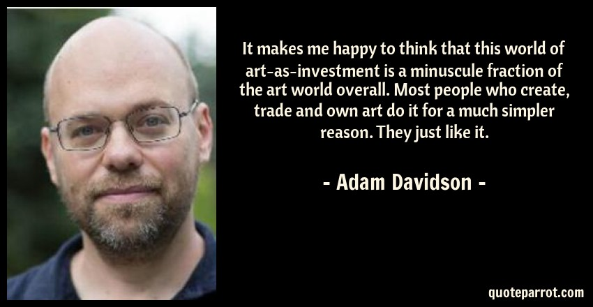 Adam Davidson Quote: It makes me happy to think that this world of art-as-investment is a minuscule fraction of the art world overall. Most people who create, trade and own art do it for a much simpler reason. They just like it.