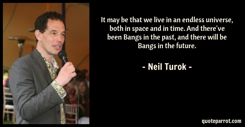 Neil Turok Quote: It may be that we live in an endless universe, both in space and in time. And there've been Bangs in the past, and there will be Bangs in the future.
